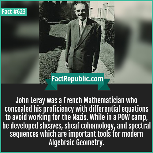 623. John Leray mathematician-John Leray was a French Mathematician who concealed his proficiency with differential equations to avoid working for the Nazis. While in a POW camp, he developed sheaves, sheaf cohomology, and spectral sequences which are important tools for modern Algebraic Geometry.