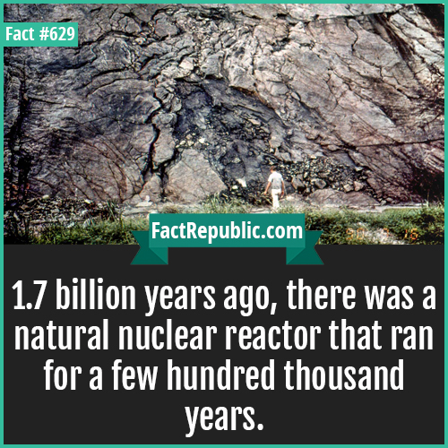 629. Natural nuclear reactor-1.7 billion years ago, there was a natural nuclear reactor that ran for a few hundred thousand years.