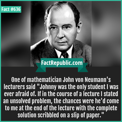 636. Mathematician John von Neumann-One of mathematician John von Neumann's lecturers said 'Johnny was the only student I was ever afraid of. If in the course of a lecture I stated an unsolved problem, the chances were he'd come to me at the end of the lecture with the complete solution scribbled on a slip of paper.'