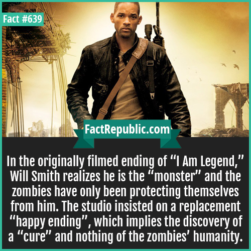 639. Will smith-In the originally filmed ending of 'I Am Legend,' Will Smith realizes he is the 'monster' and the zombies have only been protecting themselves from him. The studio insisted on a replacement 'happy ending', which implies the discovery of a 'cure' and nothing of the zombies' humanity.