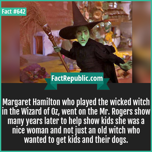 642. Margaret Hamilton-Margaret Hamilton who played the wicked witch in the Wizard of Oz, went on the Mr. Rogers show many years later to help show kids she was a nice woman and not just an old witch who wanted to get kids and their dogs.