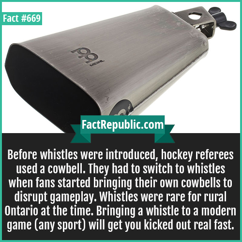 669. Hockey Cowbell-Before whistles were introduced, hockey referees used a cowbell. They had to switch to whistles when fans started bringing their own cowbells to disrupt gameplay. Whistles were rare for rural Ontario at the time. Bringing a whistle to a modern game (any sport) will get you kicked out real fast.