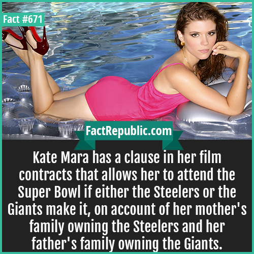 671. Kate Mara-Kate Mara has a clause in her film contracts that allows her to attend the Super Bowl if either the Steelers or the Giants make it, on account of her mother's family owning the Steelers and her father's family owning the Giants.
