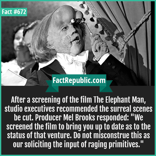 672. The Elephant Man-After a screening of the film The Elephant Man, studio executives recommended the surreal scenes be cut. Producer Mel Brooks responded: 'We screened the film to bring you up to date as to the status of that venture. Do not misconstrue this as our soliciting the input of raging primitives.'