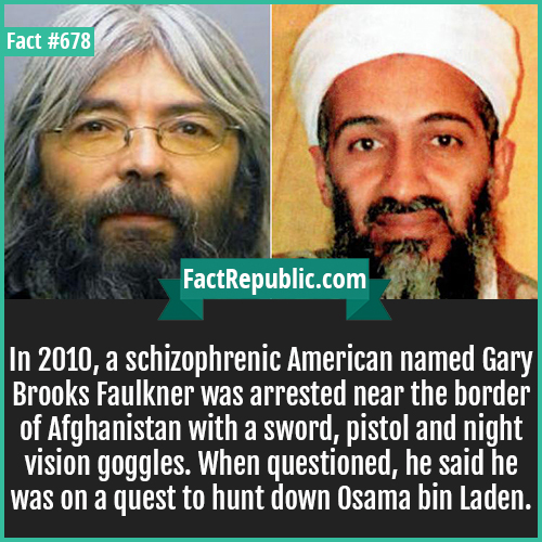 678. Gary Brooks Faulkner-In 2010, a schizophrenic American named Gary Brooks Faulkner was arrested near the border of Afghanistan with a sword, pistol and night vision goggles. When questioned, he said he was on a quest to hunt down Osama bin Laden.