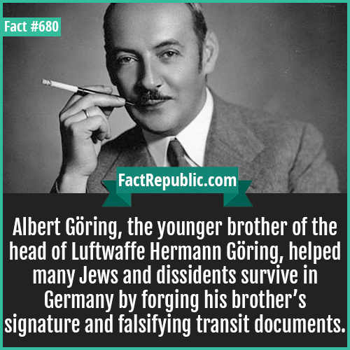 680. Albert Göring-Albert Göring, the younger brother of the head of Luftwaffe Hermann Göring, helped many Jews and dissidents survive in Germany by forging his brother's signature and falsifying transit documents.