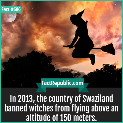 686. Swaziland Flying Witches-In 2013, the country of Swaziland banned witches from flying above an altitude of 150 meters.