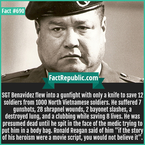 690. SGT Benavidez-SGT Benavidez flew into a gunfight with only a knife to save 12 soldiers from 1000 North Vietnamese soldiers. He suffered 7 gunshots, 28 shrapnel wounds, 2 bayonet slashes, a destroyed lung, and a clubbing while saving 8 lives. He was presumed dead until he spit in the face of the medic trying to put him in a body bag. Ronald Reagan said of him 'if the story of his heroism were a movie script, you would not believe it'.