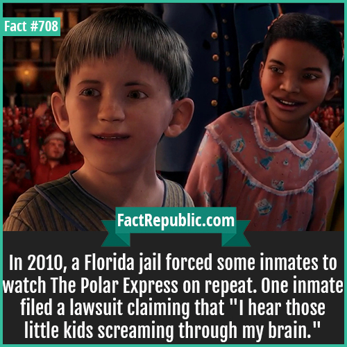 708. Polar Express Inmate Torture-In 2010, a Florida jail forced some inmates to watch The Polar Express on repeat. One inmate filed a lawsuit claiming that 'I hear those little kids screaming through my brain.'