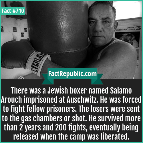 710. Salamo Arouch-There was a Jewish boxer named Salamo Arouch imprisoned at Auschwitz. He was forced to fight fellow prisoners. The losers were sent to the gas chambers or shot. He survived more than 2 years and 200 fights, eventually being released when the camp was liberated.