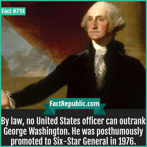 714. George Washington-By law, no United States officer can outrank George Washington. He was posthumously promoted to Six-Star General in 1976.