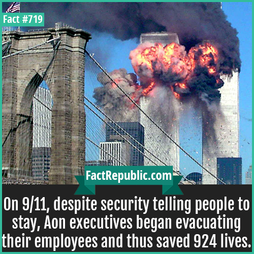 719. 11-On 9/11, despite security telling people to stay, Aon executives began evacuating their employees and thus saved 924 lives.