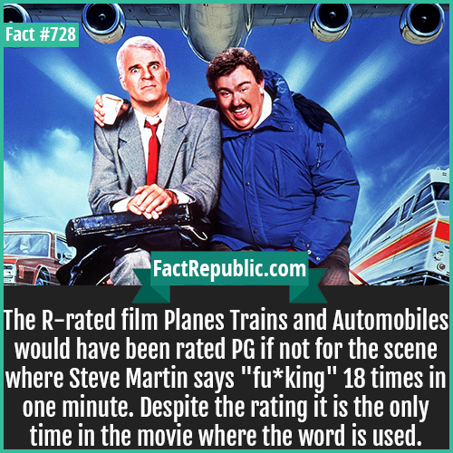 728. Planes Trains and Automobiles-The R-rated film Planes Trains and Automobiles would have been rated PG if not for the scene where Steve Martin says 'fu*king' 18 times in one minute. Despite the rating it is the only time in the movie where the word is used.
