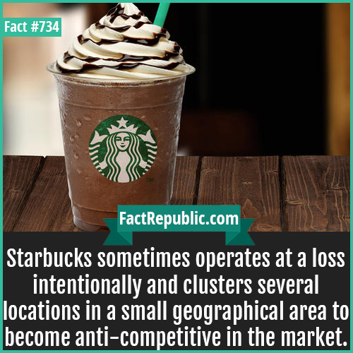 734. Starbucks-Starbucks sometimes operates at a loss intentionally and clusters several locations in a small geographical area to become anti-competitive in the market.