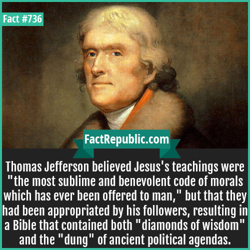 736. Thomas Jefferson-Thomas Jefferson believed Jesus's teachings were 'the most sublime and benevolent code of morals which has ever been offered to man,' but that they had been appropriated by his followers, resulting in a Bible that contained both 'diamonds of wisdom' and the 'dung' of ancient political agendas.