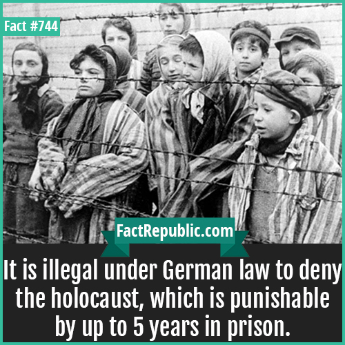 744. Holocaust-It is illegal under German law to deny the holocaust, which is punishable by up to 5 years in prison.