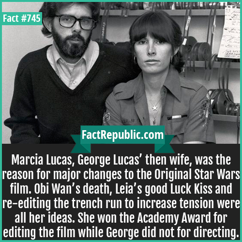745. Marcia Lucas-Marcia Lucas, George Lucas' then wife, was the reason for major changes to the Original Star Wars film. Obi Wan's death, Leia's good Luck Kiss and re-editing the trench run to increase tension were all her ideas. She won the Academy Award for editing the film while George did not for directing.