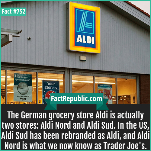 752. Aldi 1-The German grocery store Aldi is actually two stores: Aldi Nord and Aldi Sud. In the US, Aldi Sud has been rebranded as Aldi, and Aldi Nord is what we now know as Trader Joe's.