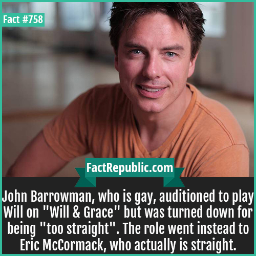 758. John Barrowman 1-John Barrowman, who is gay, auditioned to play Will on 'Will & Grace' but was turned down for being 'too straight'. The role went instead to Eric McCormack, who actually is straight.