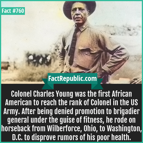760. Colonel Charles Young 1-Colonel Charles Young was the first African American to reach the rank of Colonel in the US Army. After being denied promotion to brigadier general under the guise of fitness, he rode on horseback from Wilberforce, Ohio, to Washington, D.C. to disprove rumors of his poor health.