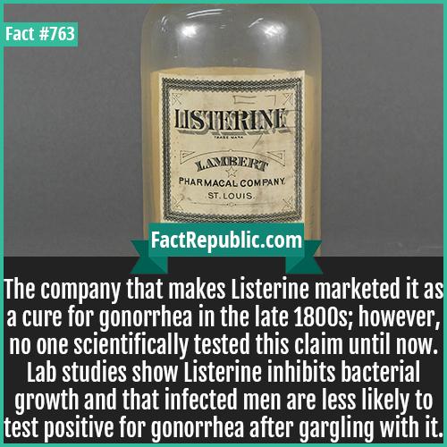 763. Listerine 1800s-The company that makes Listerine marketed it as a cure for gonorrhea in the late 1800s; however, no one scientifically tested this claim until now. Lab studies show Listerine inhibits bacterial growth and that infected men are less likely to test positive for gonorrhea after gargling with it.