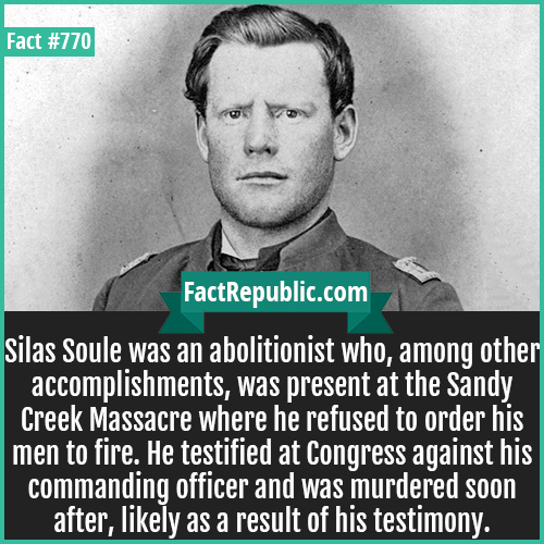 770. Silas Soule-Silas Soule was an abolitionist who, among other accomplishments, was present at the Sandy Creek Massacre where he refused to order his men to fire. He testified at Congress against his commanding officer and was murdered soon after, likely as a result of his testimony.