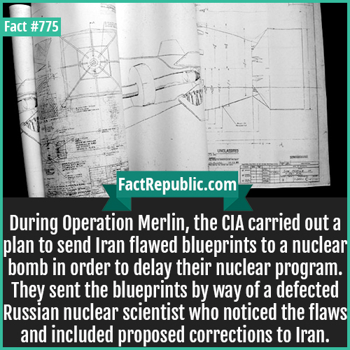 775. Nuclear Bomb Blueprint-During Operation Merlin, the CIA carried out a plan to send Iran flawed blueprints to a nuclear bomb in order to delay their nuclear program. They sent the blueprints by way of a defected Russian nuclear scientist who noticed the flaws and included proposed corrections to Iran.
