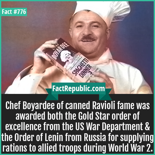 776. Chef Boyardee-Chef Boyardee of canned Ravioli fame was awarded both the Gold Star order of excellence from the US War Department & the Order of Lenin from Russia for supplying rations to allied troops during World War 2.