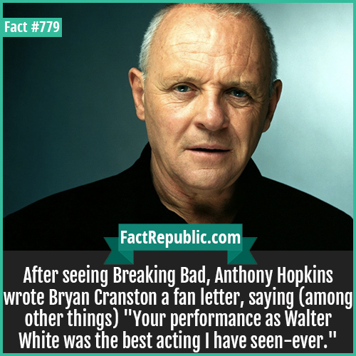 779. Anthony Hopkins-After seeing Breaking Bad, Anthony Hopkins wrote Bryan Cranston a fan letter, saying (among other things) 'Your performance as Walter White was the best acting I have seen - ever.'