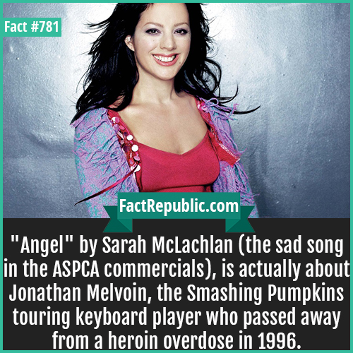 781. Sarah McLachlan-'Angel' by Sarah McLachlan (the sad song in the ASPCA commercials), is actually about Jonathan Melvoin, the Smashing Pumpkins touring keyboard player who passed away from a heroin overdose in 1996.