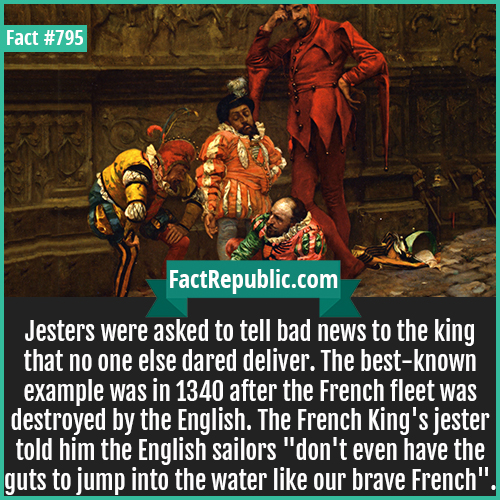 795. Court Jesters-Jesters were asked to tell bad news to the king that no one else dared deliver. The best-known example was in 1340 after the French fleet was destroyed by the English. The French King's jester told him the English sailors 'don't even have the guts to jump into the water like our brave French'.