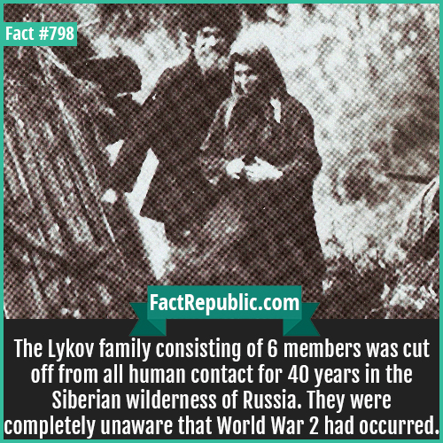 798. Karp Lykov-The Lykov family consisting of 6 members was cut off from all human contact for 40 years in the Siberian wilderness of Russia. They were completely unaware that World War 2 had occurred.