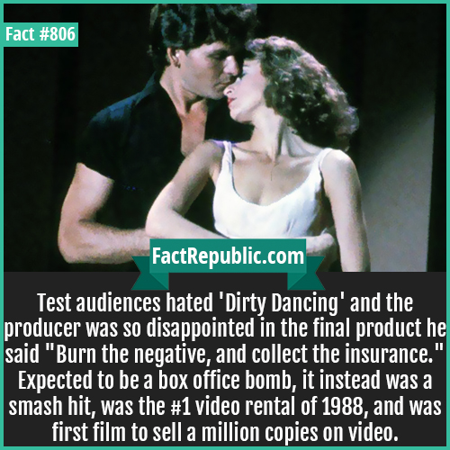 806. Dirty Dancing-Test audiences hated 'Dirty Dancing' and the producer was so disappointed in the final product he said 'Burn the negative, and collect the insurance.' Expected to be a box office bomb, it instead was a smash hit, was the #1 video rental of 1988, and was first film to sell a million copies on video.
