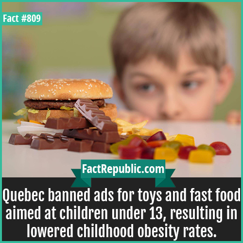809. Quebec Children Ads Ban-Quebec banned ads for toys and fast food aimed at children under 13, resulting in lowered childhood obesity rates.
