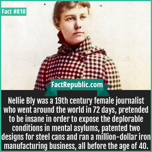 810. Nellie Bly-Nellie Bly was a 19th century female journalist who went around the world in 72 days, pretended to be insane in order to expose the deplorable conditions in mental asylums, patented two designs for steel cans and ran a million-dollar iron manufacturing business, all before the age of 40.