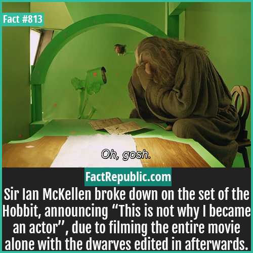 "813. Sir Ian McKellen-Sir Ian McKellen broke down on the set of the Hobbit, announcing ""This is not why I became an actor"", due to filming the entire movie alone with the dwarves edited in afterwards."