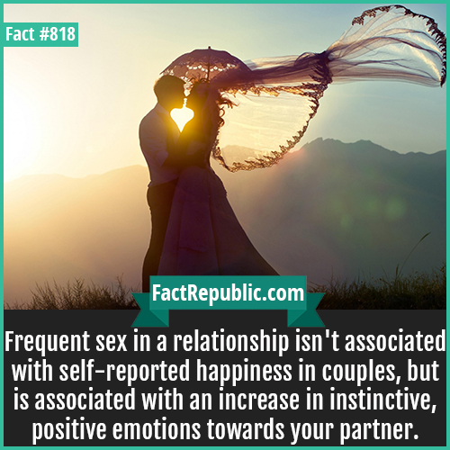 818. Romance in Marriage-Frequent sex in a relationship isn't associated with self-reported happiness in couples, but is associated with an increase in instinctive, positive emotions towards your partner.