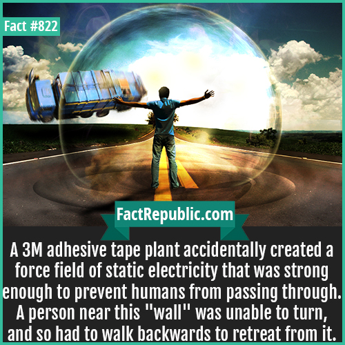 822. Real Life Forcefield-A 3M adhesive tape plant accidentally created a force field of static electricity that was strong enough to prevent humans from passing through. A person near this 'wall' was unable to turn, and so had to walk backwards to retreat from it.