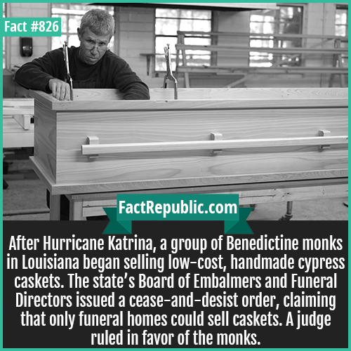 826. Benedictine monks Caskets 1-After Hurricane Katrina, a group of Benedictine monks in Louisiana began selling low-cost, handmade cypress caskets. The state's Board of Embalmers and Funeral Directors issued a cease-and-desist order, claiming that only funeral homes could sell caskets. A judge ruled in favor of the monks.