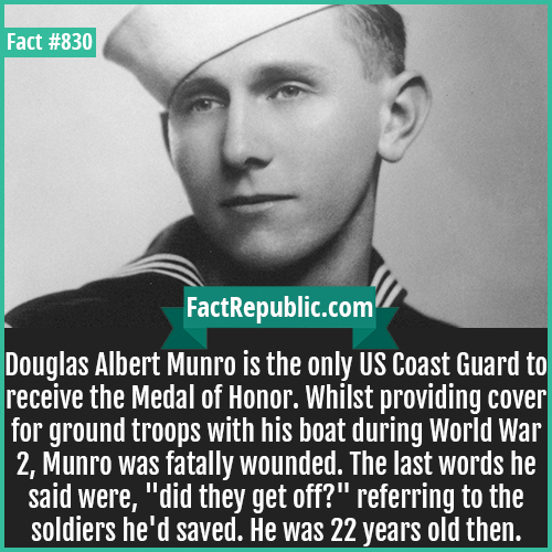 830. Douglas Albert Munro-Douglas Albert Munro is the only US Coast Guard to receive the Medal of Honor. Whilst providing cover for ground troops with his boat during World War 2, Munro was fatally wounded. The last words he said were, 'did they get off?' referring to the soldiers he'd saved. He was 22 years old then.