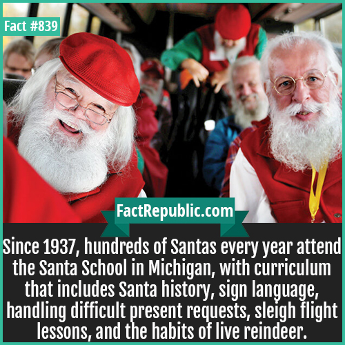 839. Santa School in Michigan-Since 1937, hundreds of Santas every year attend the Santa School in Michigan, with curriculum that includes Santa history, sign language, handling difficult present requests, sleigh flight lessons, and the habits of live reindeer.