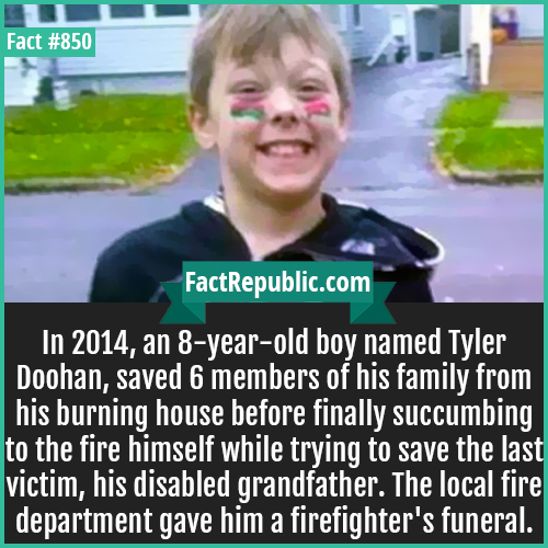 850. Tyler Doohan-In 2014, an 8-year-old boy named Tyler Doohan, saved 6 members of his family from his burning house before finally succumbing to the fire himself while trying to save the last victim, his disabled grandfather.