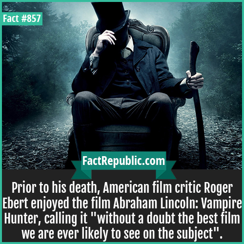 857. Abraham Lincoln Vampire Hunter-Prior to his death, American film critic Roger Ebert enjoyed the film Abraham Lincoln: Vampire Hunter, calling it 'without a doubt the best film we are ever likely to see on the subject'.