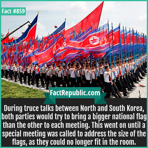 859. Korean Truce Talk Flags-During truce talks between North and South Korea, both parties would try to bring a bigger national flag than the other to each meeting. This went on until a special meeting was called to address the size of the flags, as they could no longer fit in the room.