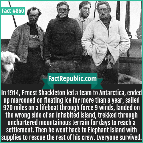 860. Shackleton Antarctic Expedition-In 1914, Ernest Shackleton led a team to Antarctica, ended up marooned on floating ice for more than a year, sailed 920 miles on a lifeboat through force 9 winds, landed on the wrong side of an inhabited island, trekked through unchartered mountainous terrain for days to reach a settlement. Then he went back to Elephant Island with supplies to rescue the rest of his crew. Everyone survived.