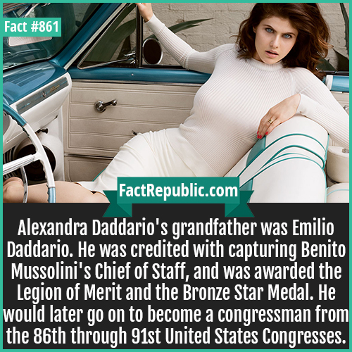 861. Alexandra Daddario-Alexandra Daddario's grandfather was Emilio Daddario. He was credited with capturing Benito Mussolini's Chief of Staff, and was awarded the Legion of Merit and the Bronze Star Medal. He would later go on to become a congressman from the 86th through 91st United States Congresses.