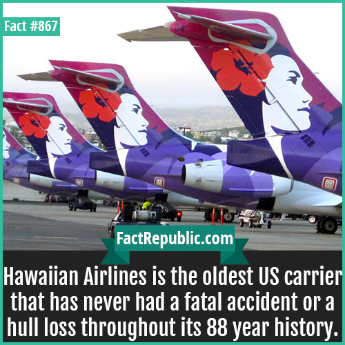 867. Hawaiian Airlines-Hawaiian Airlines is the oldest US carrier that has never had a fatal accident or a hull loss throughout its 88 year history.