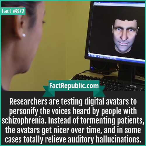 872. Schizophrenia Avatar Therapy-Researchers are testing digital avatars to personify the voices heard by people with schizophrenia. Instead of tormenting patients, the avatars get nicer over time, and in some cases totally relieve auditory hallucinations.