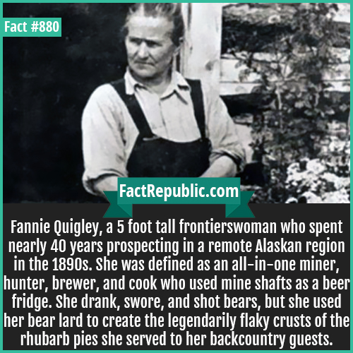 880. Fannie Quigley-Fannie Quigley, a 5 foot tall frontierswoman who spent nearly 40 years prospecting in a remote Alaskan region in the 1890s. She was defined as an all-in-one miner, hunter, brewer, and cook who used mine shafts as a beer fridge. She drank, swore, and shot bears, but she used her bear lard to create the legendarily flaky crusts of the rhubarb pies she served to her backcountry guests.