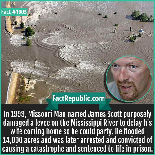 1003. James Scott Levee Break-In 1993, Missouri Man named James Scott purposely damaged a levee on the Mississippi River to delay his wife coming home so he could party. He flooded 14,000 acres and was later arrested and convicted of causing a catastrophe and sentenced to life in prison.